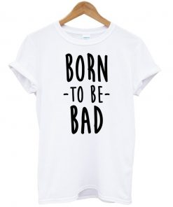 Born To Be Bad T-shirt