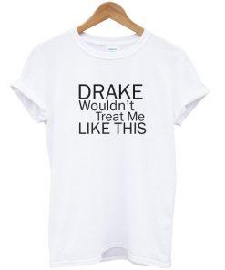 Drake Wouldn't Treat Me Like This Tshirt