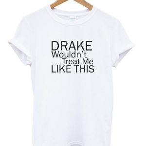 Drake Wouldn't Treat Me Like This Tshirt