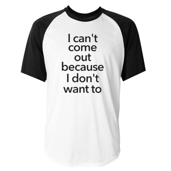 I Cant Come Out Quote Raglan Tshirt