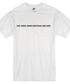 The Trees Grew Emotions and Died T-shirt