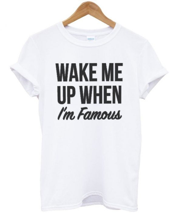Wake Me Up When I'm Famous Tshirt