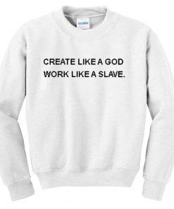 Create Like a Good Work Like a Slave Quote Unisex Sweatshirts