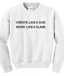 Create Like a Good Work Like a Slave Quote Unisex Sweatshirts