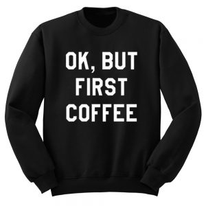 Ok But First Copy Quote Sweatshirt