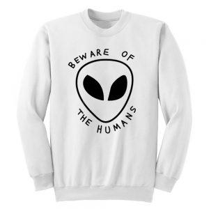 Beware of The Humans Alien Unisex Sweatshirt