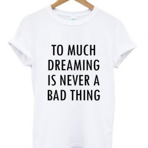 Too Much Dreaming Is Never A Bad Thing Quote T-shirt