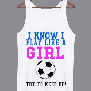 I Know I Play Like a Girl Tanktop