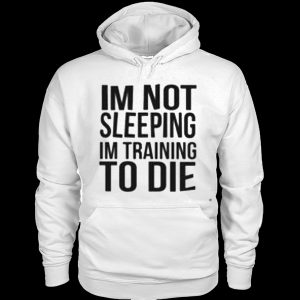 I'm Not Sleeping I'm Training To Die Hoodie