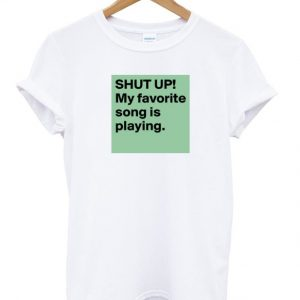 Shut Up My Favorite Song Is Playing T-shirt