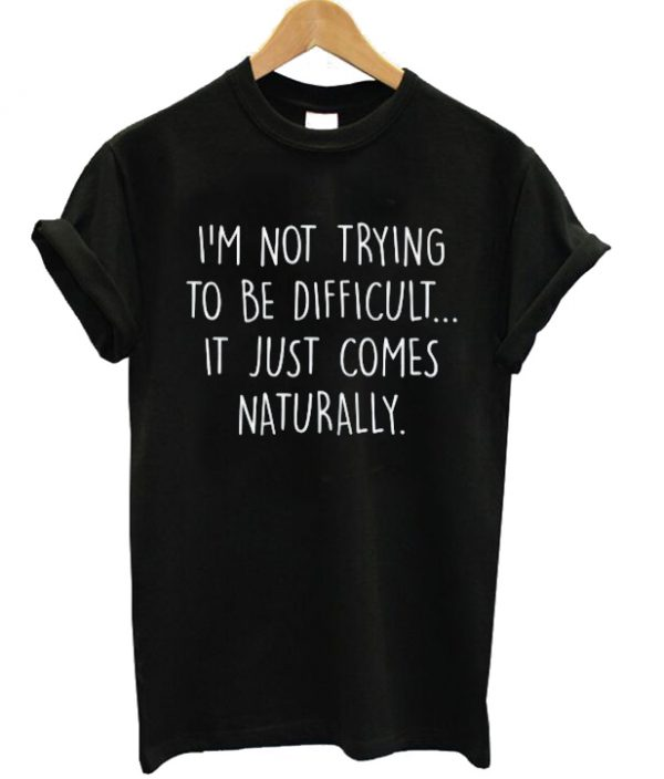 I'm Not Trying To Be Difficult T-shirt