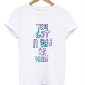 You Got Bae Or Nah T-shirt
