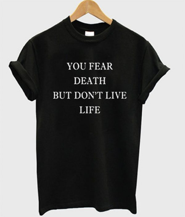 You Fear Death But Dont Live Life T-shirt
