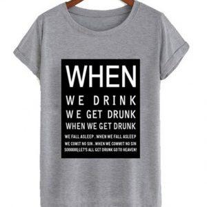 When We Drink We Get Drunk T-shirt