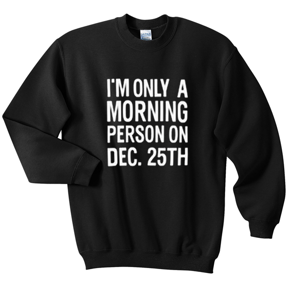 I'm Only A Morning Person On Dec. 25th - Unisex Sweatshirt IxuAL