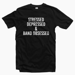 Stressed Depressed And Band Obsessed T-shirt