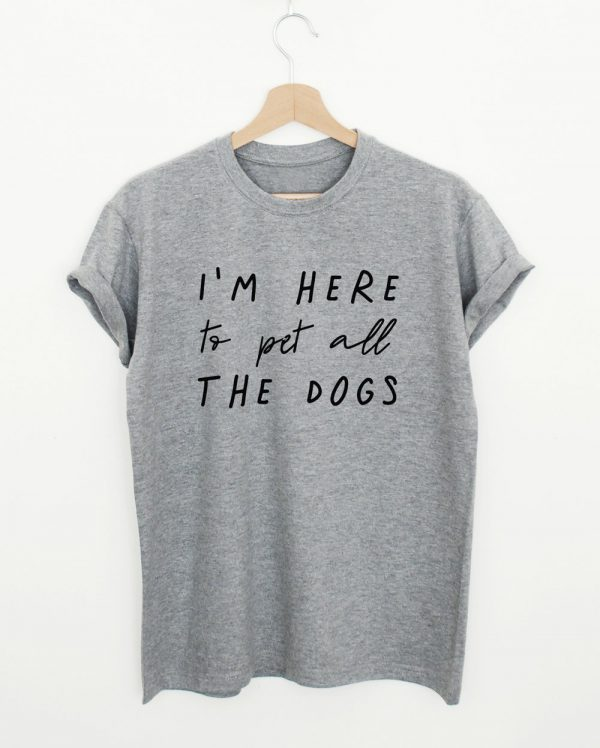 I'm Here To Pets All The Dogs Quote T-shirt