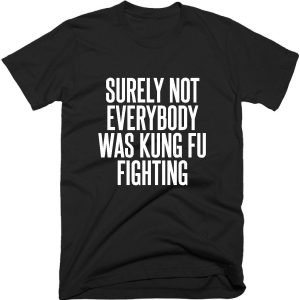 Surely Not Everybody Was Kung Fu Fighting Quote T-shirt