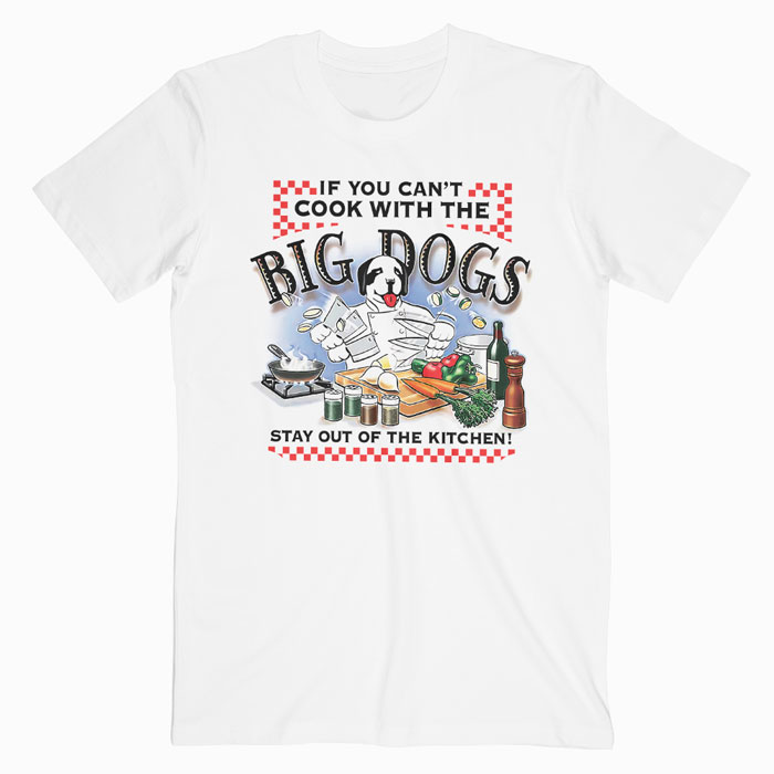 If You Cant Cook With Big Dogs T-Shirt