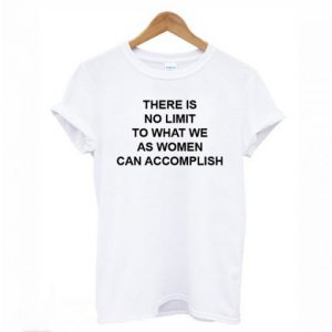 There Is No Limit To What We As Women Can Accomplish T-shirt
