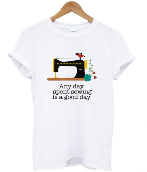 Any Day Spent Sewing Is A Good Day T-shirt