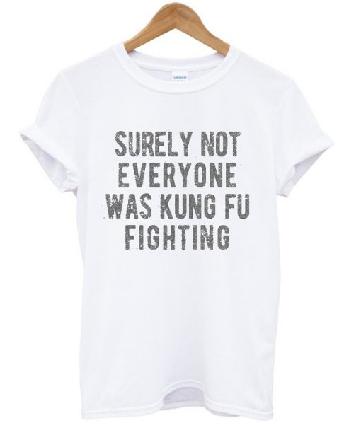 Surely Not Everyone Was Kungfu Fighting T-shirt