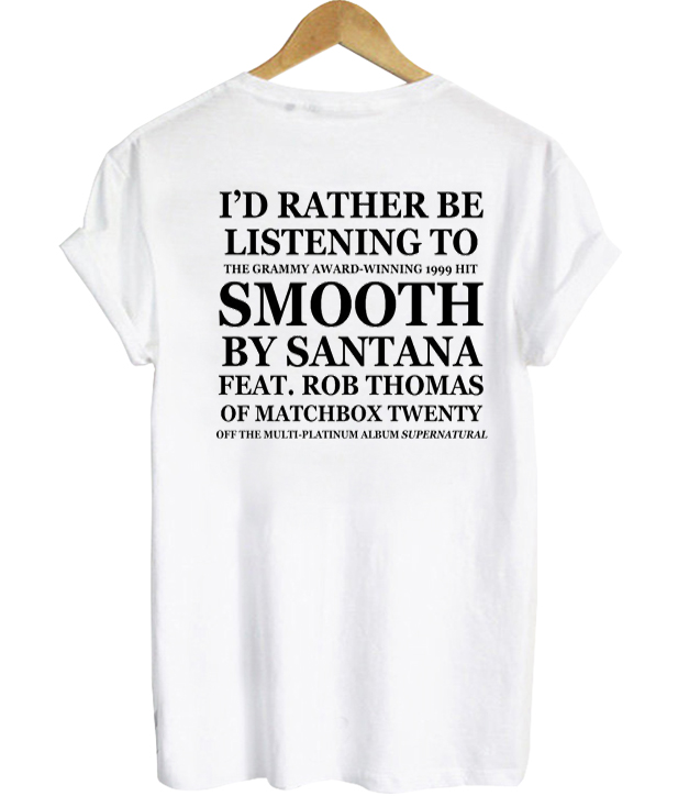 I'd Rather Be listening To Smooth By Santana T-shirt
