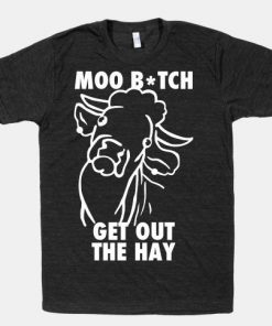 Moo Bitch Get Out The Hay T-shirts